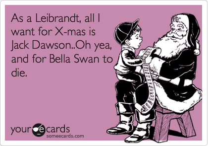 As a Leibrandt, all I want for X-mas is Jack Dawson..Oh yea, and for Bella Swan to die.