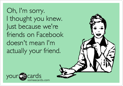 Oh, I'm sorry.     I thought you knew.     Just because we're friends on Facebook  doesn't mean I'm  actually your friend.