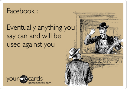 Facebook :  Eventually anything you say can and will be  used against you