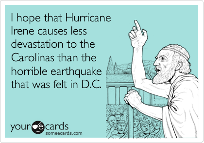 I hope that Hurricane Irene causes less devastation to the Carolinas than the horrible earthquake that was felt in D.C.