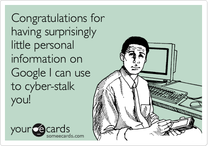 Congratulations for having surprisingly little personal information on Google I can use to cyber-stalk you!