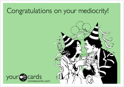 Congratulations on your mediocrity!