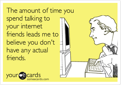 The amount of time you  spend talking to  your internet friends leads me to believe you don't have any actual friends.