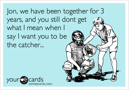 Jon, we have been together for 3 years, and you still dont get what I mean when I say I want you to be the catcher...