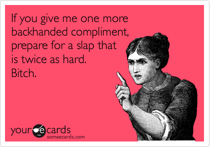 If you give me one more backhanded compliment, prepare for a slap that is twice as hard. Bitch.