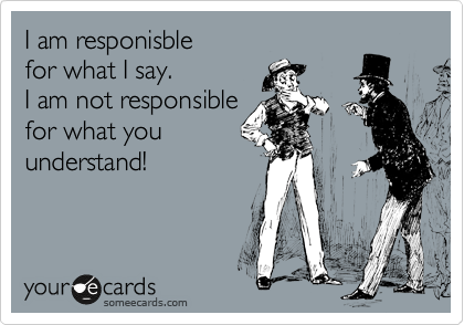 I am responisble for what I say. I am not responsible for what you understand!