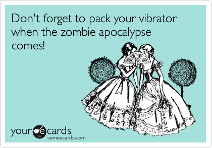 Don't forget to pack your vibrator when the zombie apocalypse comes!