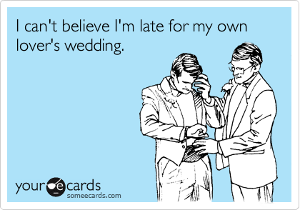 I can't believe I'm late for my own lover's wedding.