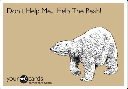 Don't Help Me... Help The Beah!