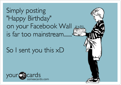 Simply Posting Happy Birthday On Your Facebook Wall Is Far Too Mainstream