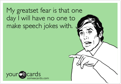 My greatset fear is that one day I will have no one to make speech jokes with.