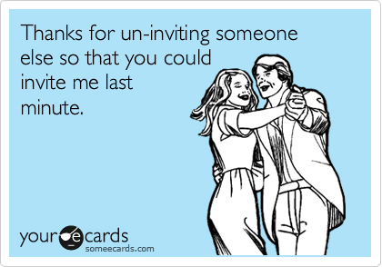 Thanks for un-inviting someone else so that you could