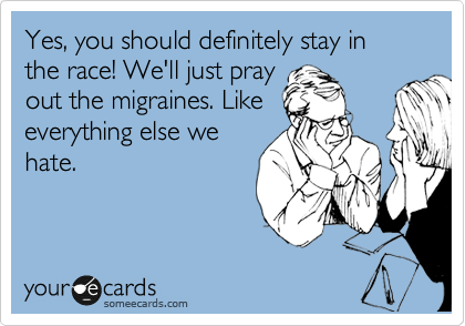 Yes, you should definitely stay in the race! We'll just pray out the migraines. Like everything else we hate.