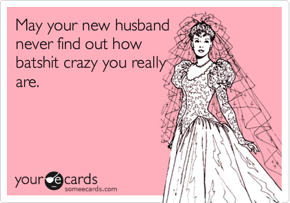 May your new husband never find out how batshit crazy you really are.