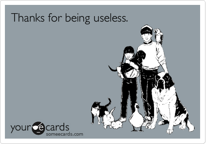 Thanks for being useless.