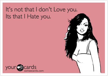 It's not that I don't Love you. Its that I Hate you.