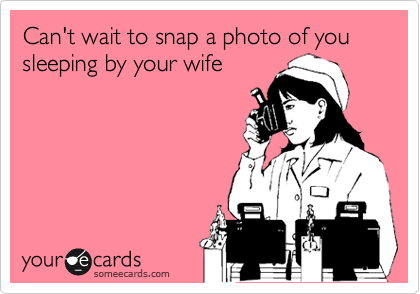 Can't wait to snap a photo of you sleeping by your wife