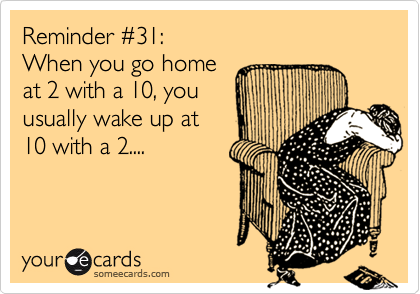 Reminder %2331: When you go home at 2 with a 10, you  usually wake up at 10 with a 2....