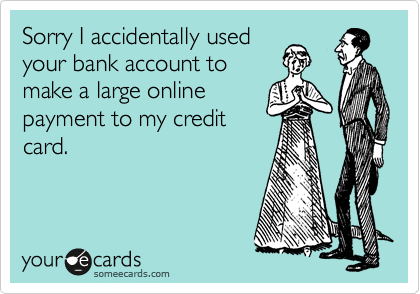 Sorry I accidentally used your bank account to make a large online payment to my credit card.