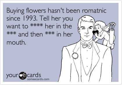 Buying flowers hasn't been romatnic since 1993. Tell her you want to **** her in the *** and then *** in her mouth.