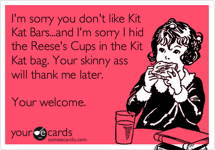 I'm sorry you don't like Kit Kat Bars...and I'm sorry I hid the Reese's Cups in the Kit Kat bag. Your skinny ass will thank me later.  Your welcome.