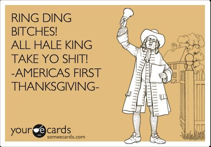 RING DING BITCHES! ALL HALE KING TAKE YO SHIT! -AMERICAS FIRST THANKSGIVING-