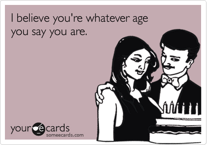 I believe you're whatever age you say you are.