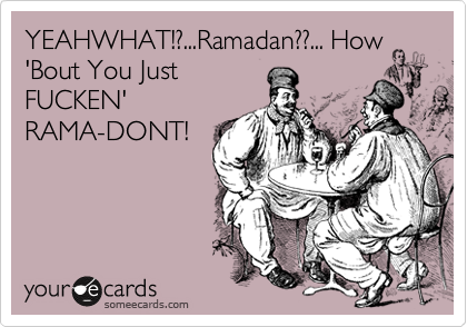 YEAHWHAT!?...Ramadan??... How 'Bout You Just FUCKEN' RAMA-DONT!