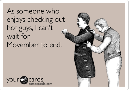 As someone who enjoys checking out hot guys, I can't wait for Movember to end.