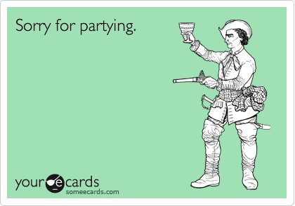 Sorry for partying.