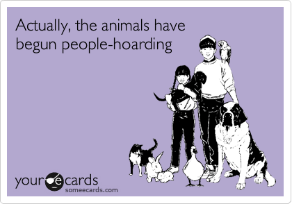 Actually, the animals have begun people-hoarding