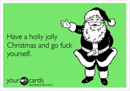 Have a holly jolly Christmas and go fuck yourself.