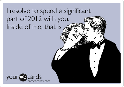 I resolve to spend a significant  part of 2012 with you. Inside of me, that is.
