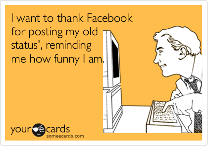 I want to thank Facebook             for posting my old status', reminding me how funny I am.