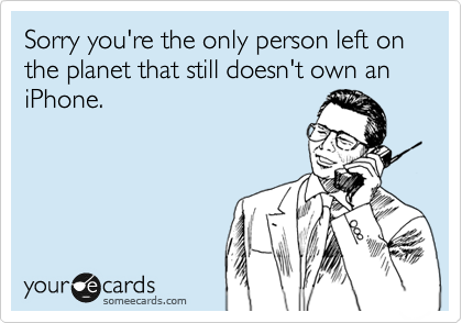 Sorry you're the only person left on the planet that still doesn't own an iPhone.