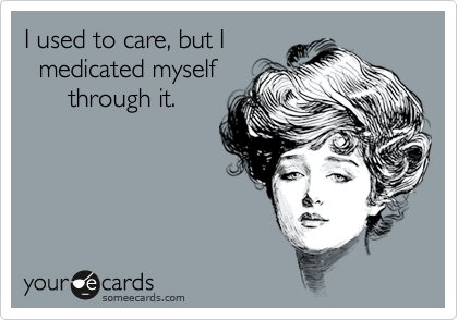 I used to care, but I   medicated myself       through it.