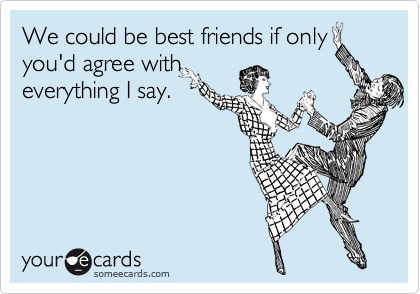 We could be best friends if only you'd agree with everything I say.
