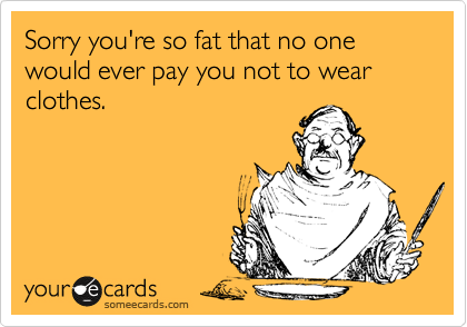 Sorry you're so fat that no one would ever pay you not to wear clothes.