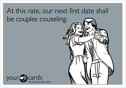 At this rate, our next first date shall be couples couseling.