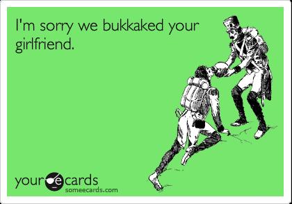 I'm sorry we bukkaked your girlfriend.