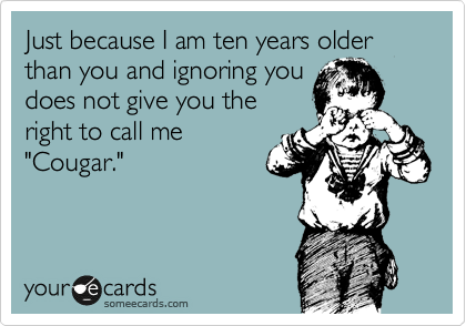 """Just because I am ten years older than you and ignoring you does not give you the right to call me """"Cougar."""""""