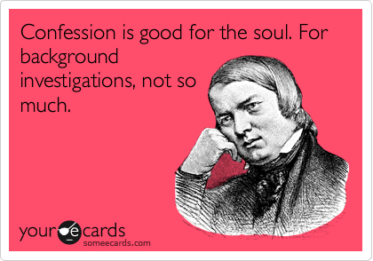 Confession is good for the soul. For   background investigations, not so much.