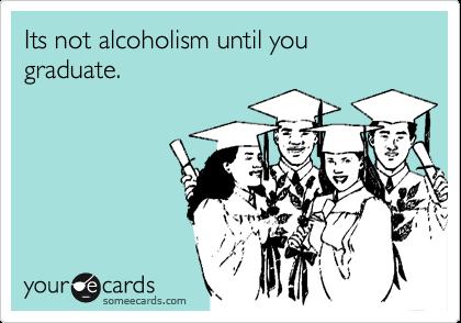 Its not alcoholism until you graduate.