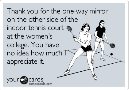 Thank you for the one-way mirror on the other side of the indoor tennis court at the women's college. You have no idea how much I appreciate it.