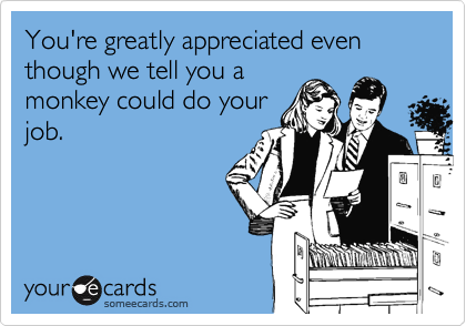 You're greatly appreciated even though we tell you a monkey could do your job.