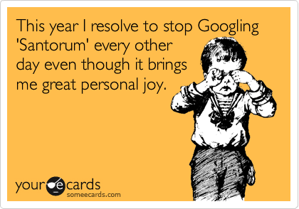 This year I resolve to stop Googling 'Santorum' every other day even though it brings me great personal joy.