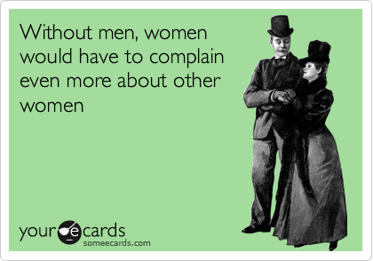 Without men, women would have to complain even more about other women
