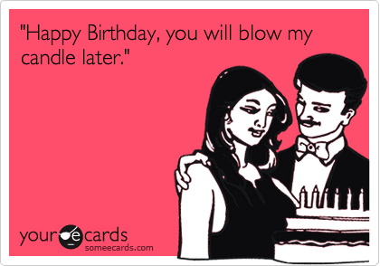 """""""Happy Birthday, you will blow my candle later."""""""