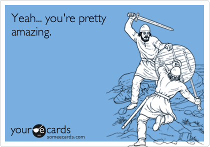 Yeah... you're pretty amazing.