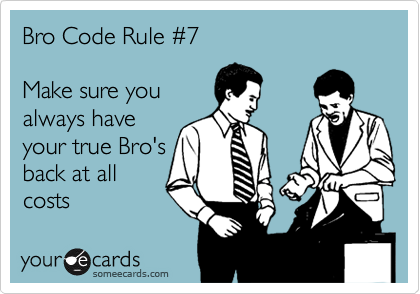Bro Code Rule %237    Make sure you always have your true Bro's back at all costs